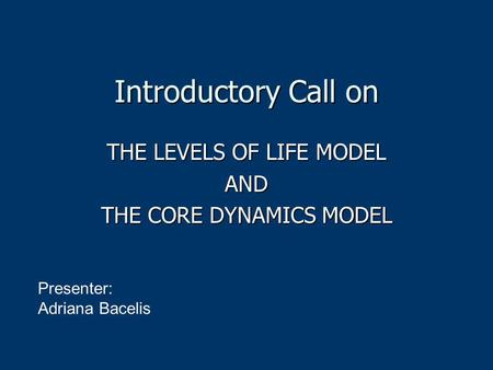 Introductory Call on THE LEVELS OF LIFE MODEL AND THE CORE DYNAMICS MODEL Presenter: Adriana Bacelis.