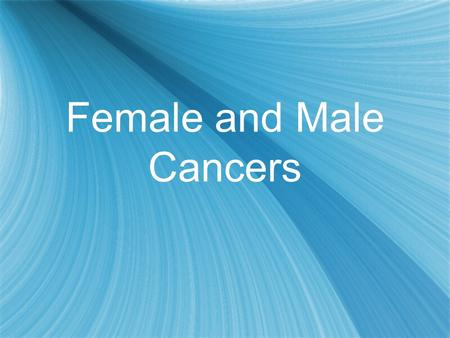 Female and Male Cancers. What is Cancer? Cancer is a cellular disease Abnormal cell growth Cells grow out of control and forms tumors If the tumor is.
