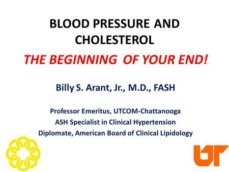 BLOOD PRESSURE AND CHOLESTEROL THE BEGINNING OF YOUR END! Billy S. Arant, Jr., M.D., FASH Professor Emeritus, UTCOM-Chattanooga ASH Specialist in Clinical.