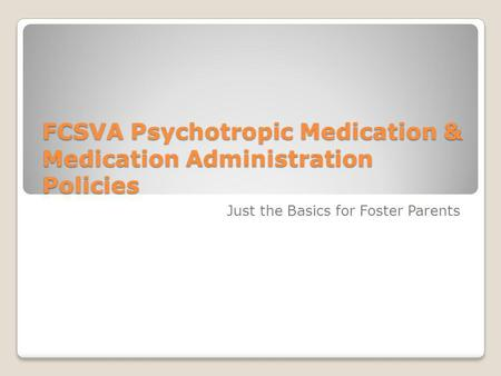 FCSVA Psychotropic Medication & Medication Administration Policies Just the Basics for Foster Parents.