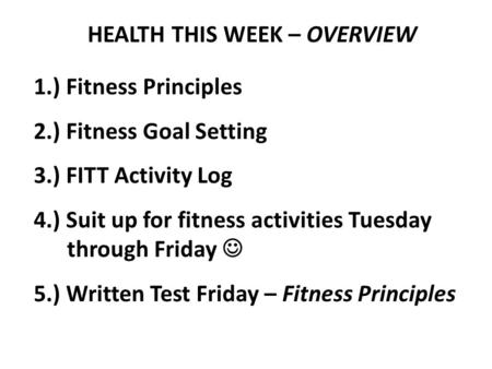 HEALTH THIS WEEK – OVERVIEW 1.) Fitness Principles 2.) Fitness Goal Setting 3.) FITT Activity Log 4.) Suit up for fitness activities Tuesday through Friday.