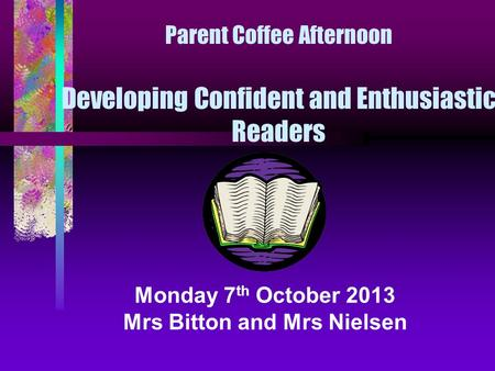 Parent Coffee Afternoon Developing Confident and Enthusiastic Readers Monday 7 th October 2013 Mrs Bitton and Mrs Nielsen.