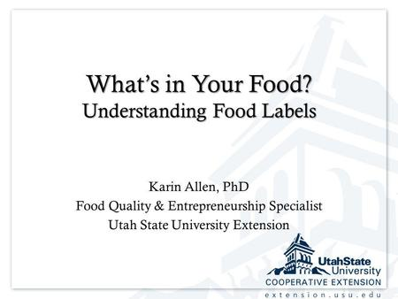 Extension.usu.edu Whats in Your Food? Understanding Food Labels Karin Allen, PhD Food Quality & Entrepreneurship Specialist Utah State University Extension.