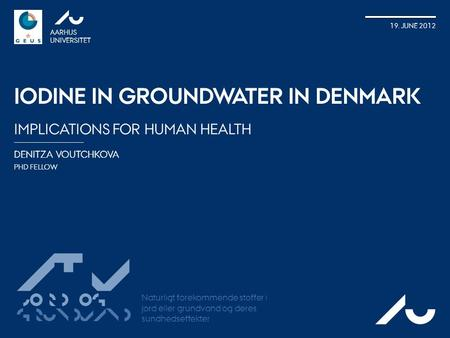 DENITZA VOUTCHKOVA PHD FELLOW AARHUS UNIVERSITET 19. JUNE 2012 IODINE IN GROUNDWATER IN DENMARK IMPLICATIONS FOR HUMAN HEALTH AU ATV Jord og Grundvand.