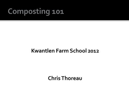 Kwantlen Farm School 2012 Chris Thoreau. What is Composting? The rapid biological decomposition of organic matter Microorganisms turning organic matter.