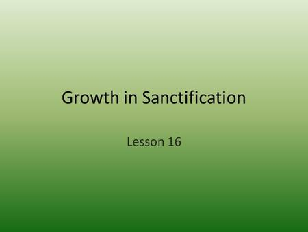 Growth in Sanctification Lesson 16. Some Basic Truths 1.We know what God has done for us. He redeemed us (set us free through Jesus) and Justified us.