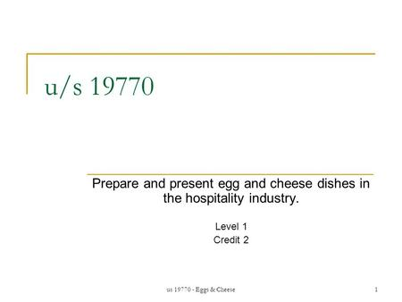 Us 19770 - Eggs & Cheese1 u/s 19770 Prepare and present egg and cheese dishes in the hospitality industry. Level 1 Credit 2.