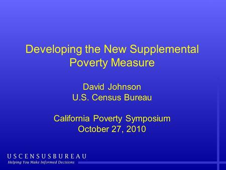 Developing the New Supplemental Poverty Measure David Johnson U.S. Census Bureau California Poverty Symposium October 27, 2010.