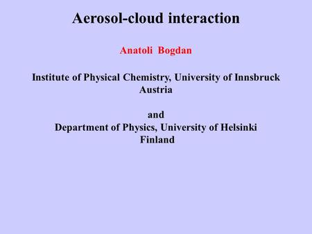 Aerosol-cloud interaction Anatoli Bogdan Institute of Physical Chemistry, University of Innsbruck Austria and Department of Physics, University of Helsinki.