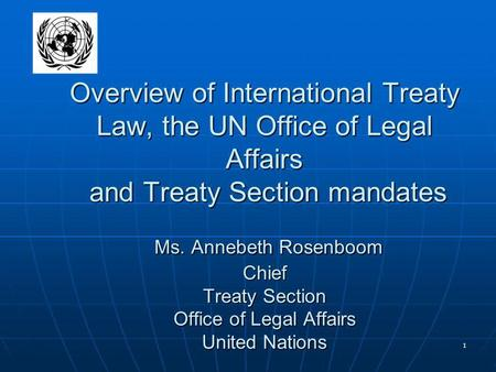 1 Overview of International Treaty Law, the UN Office of Legal Affairs and Treaty Section mandates Ms. Annebeth Rosenboom Chief Treaty Section Office of.
