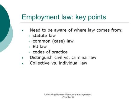 Employment law: key points Need to be aware of where law comes from: statute law common (case) law EU law codes of practice Distinguish civil vs. criminal.