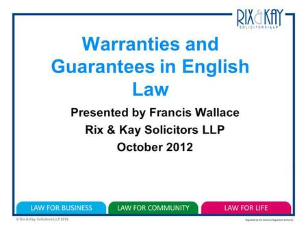 © Rix & Kay Solicitors LLP 2012 Warranties and Guarantees in English Law Presented by Francis Wallace Rix & Kay Solicitors LLP October 2012.
