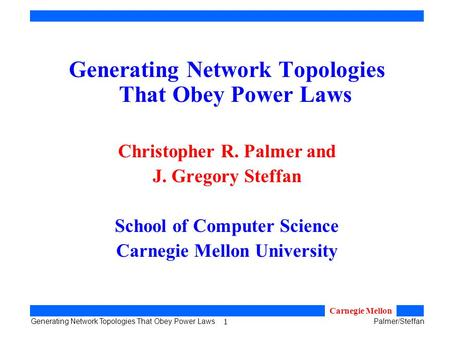 1 Generating Network Topologies That Obey Power LawsPalmer/Steffan Carnegie Mellon Generating Network Topologies That Obey Power Laws Christopher R. Palmer.