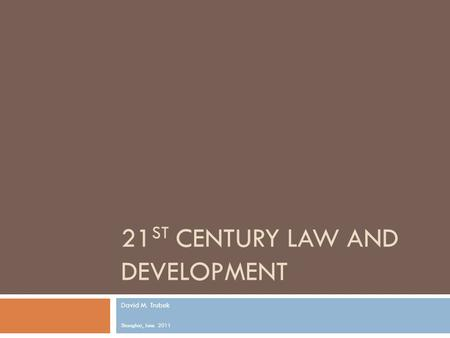 21 ST CENTURY LAW AND DEVELOPMENT David M. Trubek Shanghai, June 2011.