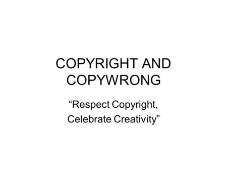 COPYRIGHT AND COPYWRONG Respect Copyright, Celebrate Creativity.