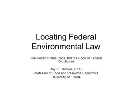 Locating Federal Environmental Law The United States Code and the Code of Federal Regulations Roy R. Carriker, Ph.D. Professor of Food and Resource Economics.