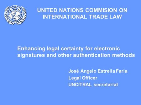UNITED NATIONS COMMISION ON INTERNATIONAL TRADE LAW Enhancing legal certainty for electronic signatures and other authentication methods José Angelo Estrella.