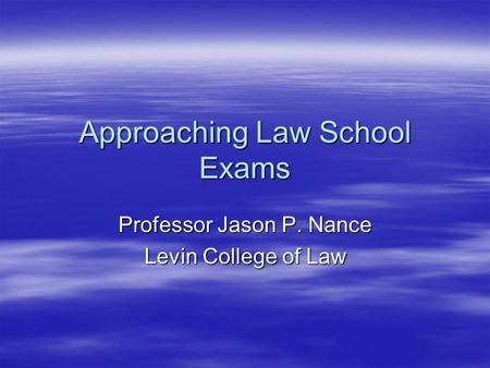 Approaching Law School Exams Professor Jason P. Nance Levin College of Law.