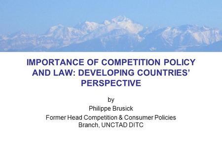IMPORTANCE OF COMPETITION POLICY AND LAW: DEVELOPING COUNTRIES PERSPECTIVE by Philippe Brusick Former Head Competition & Consumer Policies Branch, UNCTAD.