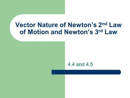 Vector Nature of Newtons 2 nd Law of Motion and Newtons 3 rd Law 4.4 and 4.5.