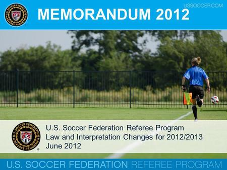 MEMORANDUM 2012 U.S. Soccer Federation Referee Program Law and Interpretation Changes for 2012/2013 June 2012.