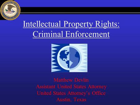 Intellectual Property Rights: Criminal Enforcement Matthew Devlin Assistant United States Attorney United States Attorneys Office Austin, Texas.