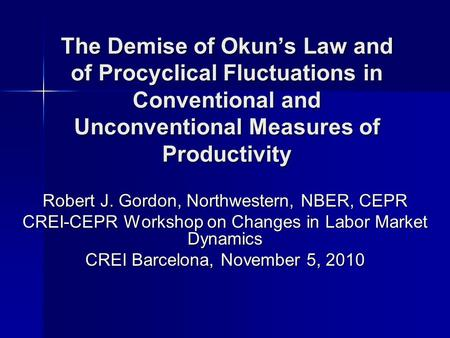 The Demise of Okuns Law and of Procyclical Fluctuations in Conventional and Unconventional Measures of Productivity Robert J. Gordon, Northwestern, NBER,