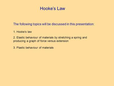 Hookes Law The following topics will be discussed in this presentation: 1. Hookes law 2. Elastic behaviour of materials by stretching a spring and producing.