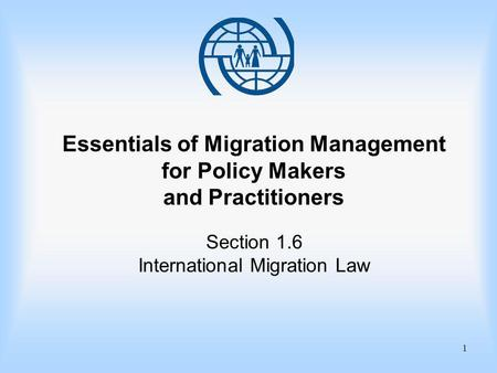 1 Essentials of Migration Management for Policy Makers and Practitioners Section 1.6 International Migration Law.