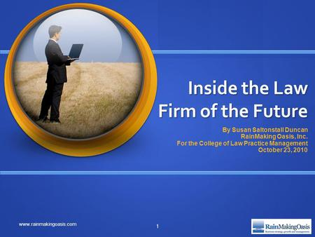 Inside the Law Firm of the Future By Susan Saltonstall Duncan RainMaking Oasis, Inc. For the College of Law Practice Management October 23, 2010 www.rainmakingoasis.com.