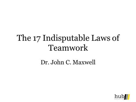 The 17 Indisputable Laws of Teamwork Dr. John C. Maxwell.