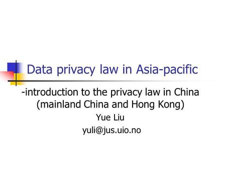 Data privacy law in Asia-pacific -introduction to the privacy law in China (mainland China and Hong Kong) Yue Liu