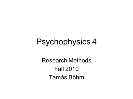 Psychophysics 4 Research Methods Fall 2010 Tamás Bőhm.