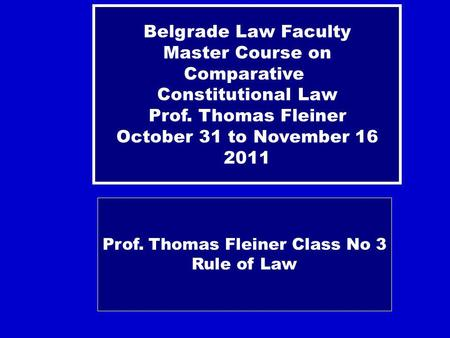 Prof. Thomas Fleiner Class No 3 Rule of Law Belgrade Law Faculty Master Course on Comparative Constitutional Law Prof. Thomas Fleiner October 31 to November.