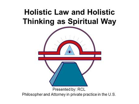 Holistic Law and Holistic Thinking as Spiritual Way Presented by: RCL Philosopher and Attorney in private practice in the U.S.