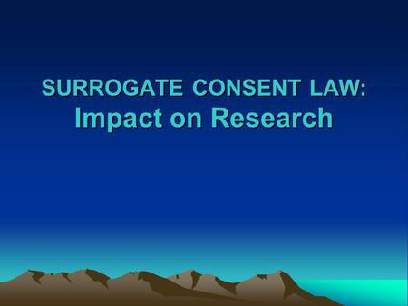 SURROGATE CONSENT LAW: Impact on Research. AB 2328: Surrogate Consent for Research Question: Prior to January 1, 2003, within the state of California,