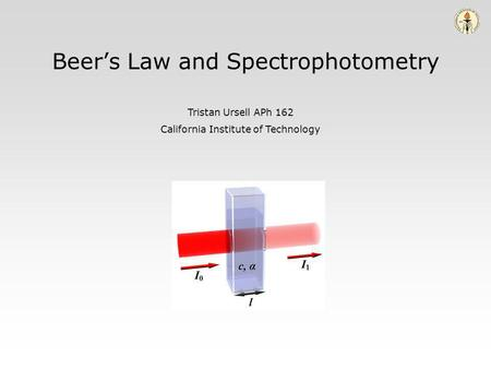 Beers Law and Spectrophotometry Tristan Ursell APh 162 California Institute of Technology.