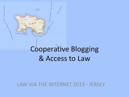 Cooperative Blogging & Access to Law LAW VIA THE INTERNET 2013 - JERSEY.