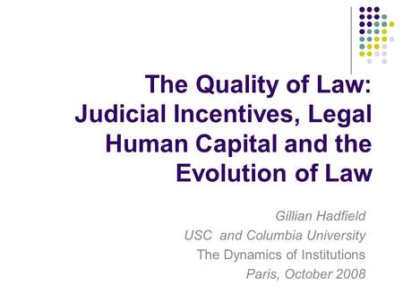 The Quality of Law: Judicial Incentives, Legal Human Capital and the Evolution of Law Gillian Hadfield USC and Columbia University The Dynamics of Institutions.