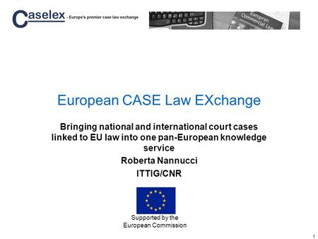 1 European CASE Law EXchange Bringing national and international court cases linked to EU law into one pan-European knowledge service Roberta Nannucci.
