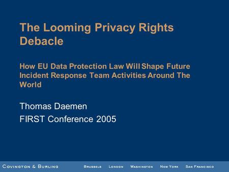 The Looming Privacy Rights Debacle How EU Data Protection Law Will Shape Future Incident Response Team Activities Around The World Thomas Daemen FIRST.