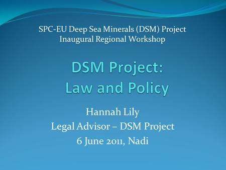 SPC-EU Deep Sea Minerals (DSM) Project Inaugural Regional Workshop Hannah Lily Legal Advisor – DSM Project 6 June 2011, Nadi.