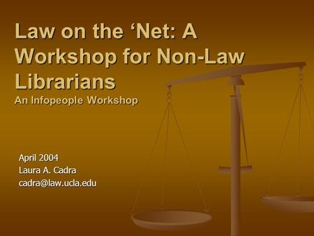 Law on the Net: A Workshop for Non-Law Librarians An Infopeople Workshop April 2004 Laura A. Cadra