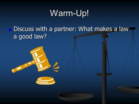Warm-Up! Discuss with a partner: What makes a law a good law? Discuss with a partner: What makes a law a good law?