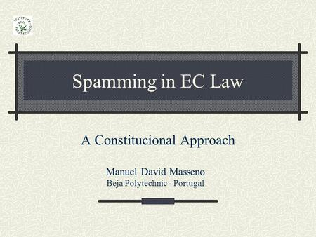 Spamming in EC Law A Constitucional Approach Manuel David Masseno Beja Polytechnic - Portugal.
