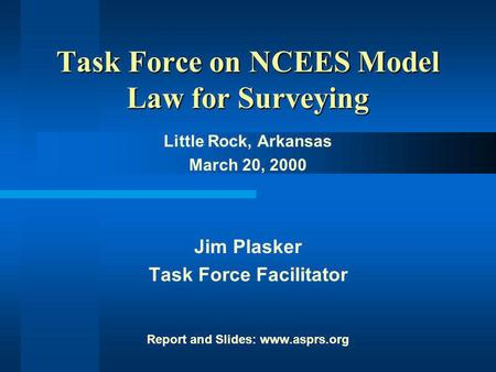 Task Force on NCEES Model Law Task Force on NCEES Model Law for Surveying Little Rock, Arkansas March 20, 2000 Jim Plasker Task Force Facilitator Report.