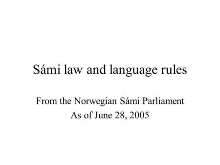 Sámi law and language rules From the Norwegian Sámi Parliament As of June 28, 2005.
