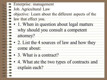 Enterprise: management Job. Agricultural Law objective: Learn about the different aspects of the law that effect you. 1. When in question about legal.