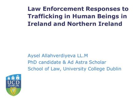 Law Enforcement Responses to Trafficking in Human Beings in Ireland and Northern Ireland Aysel Allahverdiyeva LL.M PhD candidate & Ad Astra Scholar School.