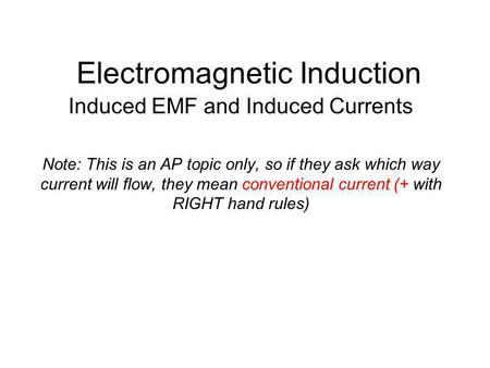 Electromagnetic Induction Induced EMF and Induced Currents Note: This is an AP topic only, so if they ask which way current will flow, they mean conventional.